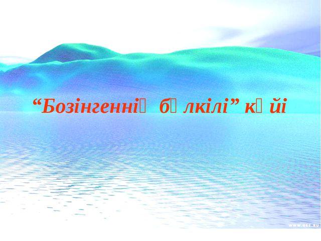 """""""Бозінгеннің бүлкілі"""" күйі"""