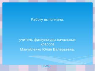 Работу выполнила: учитель физкультуры начальных классов Мануйленко Юлия Валер