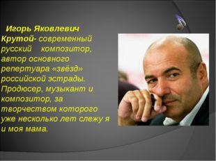 Игорь Яковлевич Крутой- современный русский композитор, автор основного репе