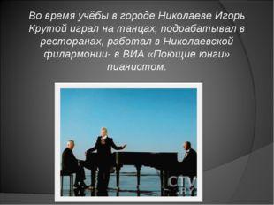 Во время учёбы в городе Николаеве Игорь Крутой играл на танцах, подрабатывал