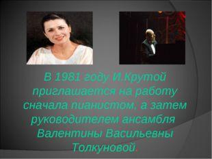В 1981 году И.Крутой приглашается на работу сначала пианистом, а затем руков