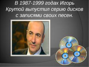 В 1987-1999 годах Игорь Крутой выпустил серию дисков с записями своих песен