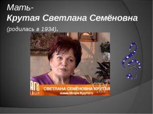 Мать- Крутая Светлана Семёновна (родилась в 1934).