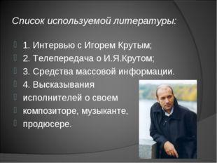 Список используемой литературы: 1. Интервью с Игорем Крутым; 2. Телепередача
