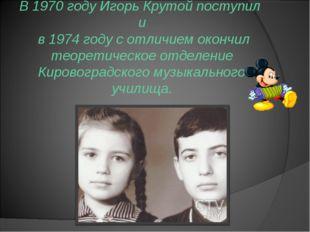 В 1970 году Игорь Крутой поступил и в 1974 году с отличием окончил теоретич