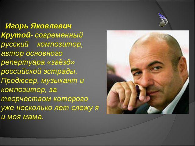 Игорь Яковлевич Крутой- современный русский композитор, автор основного репе...