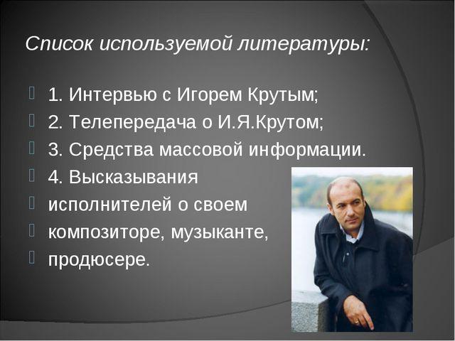 Список используемой литературы: 1. Интервью с Игорем Крутым; 2. Телепередача...