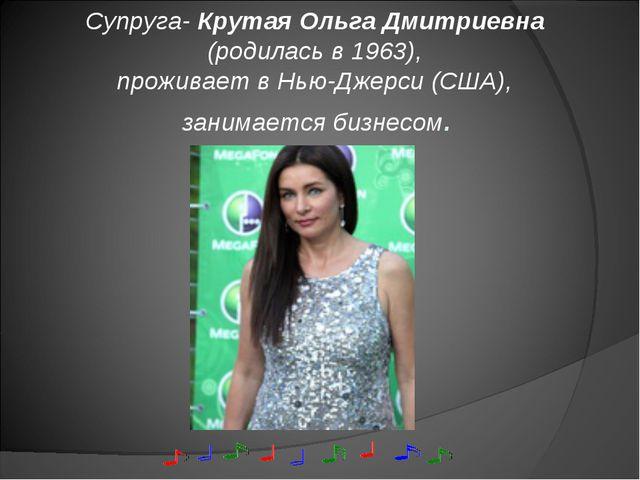Супруга- Крутая Ольга Дмитриевна (родилась в 1963), проживает в Нью-Джерси (С...