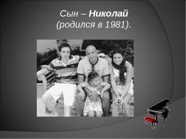 Сын – Николай (родился в 1981).