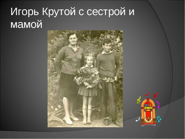 Игорь Крутой с сестрой и мамой