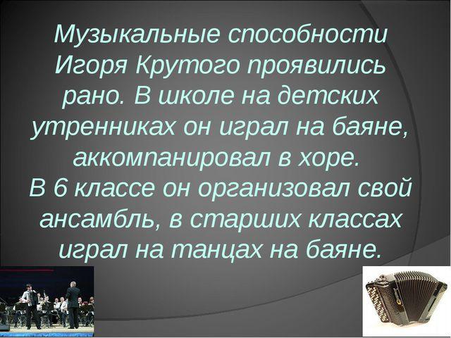 Музыкальные способности Игоря Крутого проявились рано. В школе на детских утр...