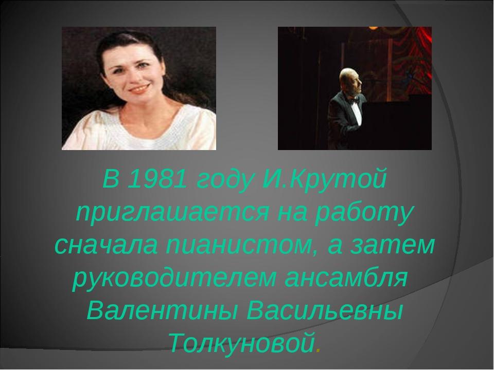 В 1981 году И.Крутой приглашается на работу сначала пианистом, а затем руков...