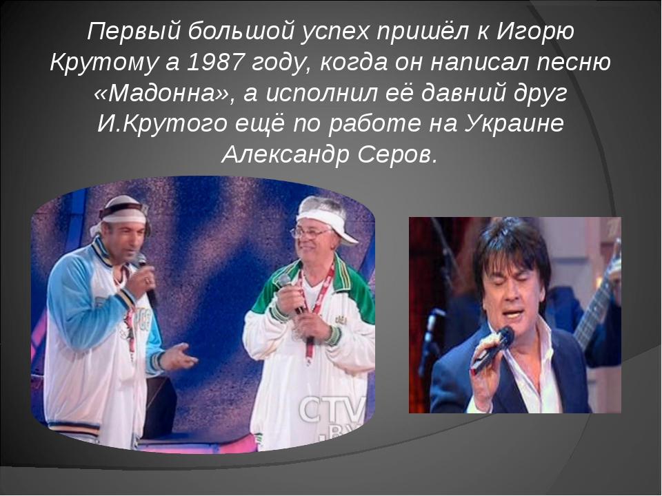 Первый большой успех пришёл к Игорю Крутому а 1987 году, когда он написал пес...