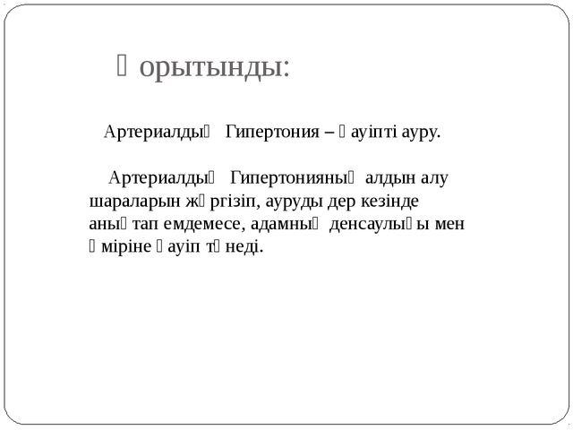 Қорытынды: Артериалдық Гипертония – қауіпті ауру. Артериалдық Гипертонияның а...