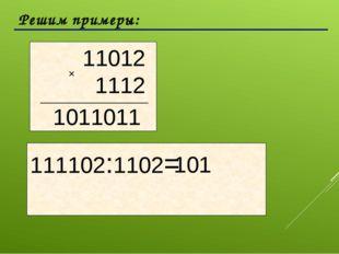 Решим примеры:  111102:1102= 1011011 101 11012 1112