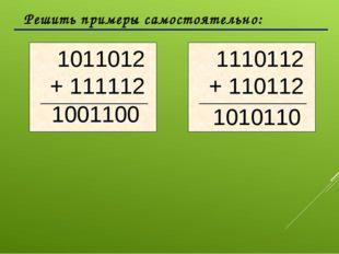 Решить примеры самостоятельно: 1001100 1010110 1011012 + 111112 1110112 + 11