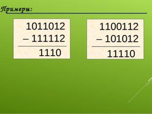 Примеры: 1110 11110 1011012 – 111112 1100112 – 101012