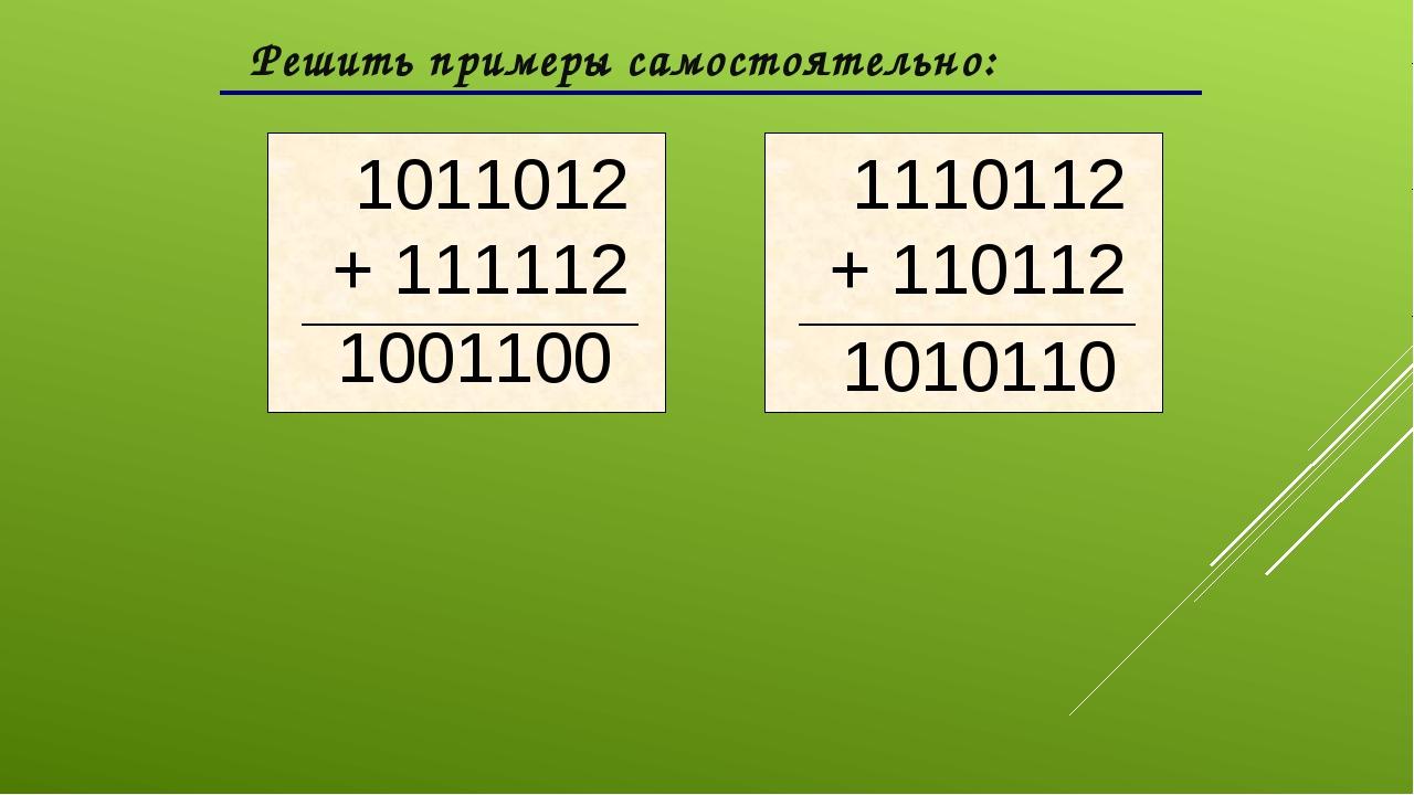 Решить примеры самостоятельно: 1001100 1010110 1011012 + 111112 1110112 + 11...