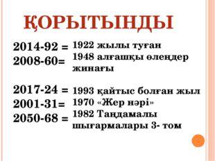 ҚОРЫТЫНДЫ 2014-92 = 2008-60= 2017-24 = 2001-31= 2050-68 = 1922 жылы туған 194