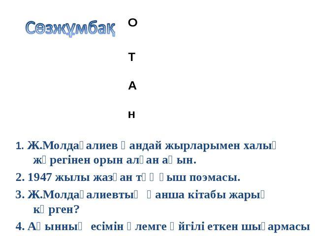 1. Ж.Молдағалиев қандай жырларымен халық жүрегінен орын алған ақын. 2. 1947...