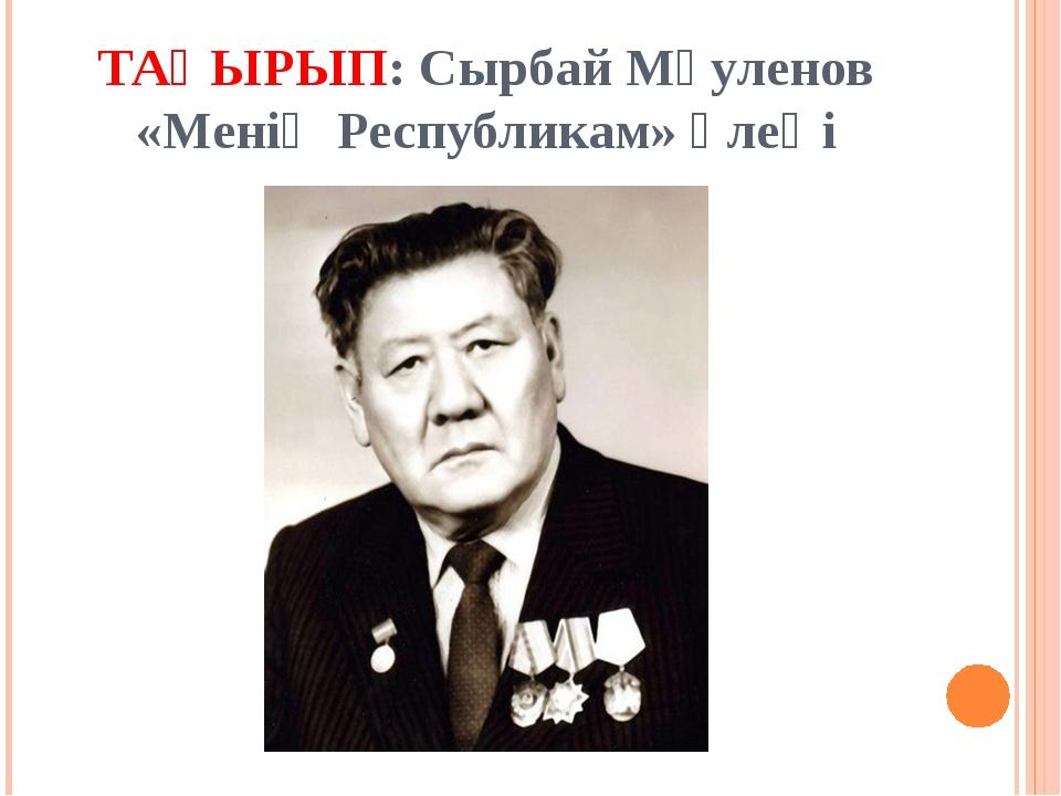 ТАҚЫРЫП: Сырбай Мәуленов «Менің Республикам» өлеңі