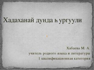 Хабаева М. А. учитель родного языка и литературы 1 квалификационная категория