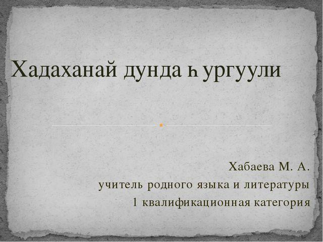 Хабаева М. А. учитель родного языка и литературы 1 квалификационная категория...