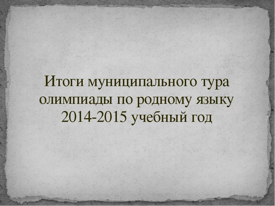 Итоги муниципального тура олимпиады по родному языку 2014-2015 учебный год