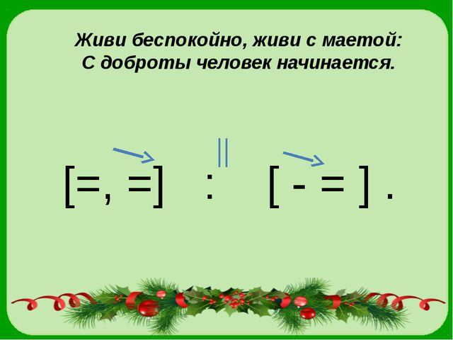 Живи беспокойно, живи с маетой: С доброты человек начинается. [=, =] : [ - =...