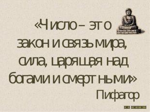 «Число – это закон и связь мира, сила, царящая над богами и смертными» Пифагор