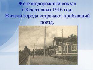 Железнодорожный вокзал г.Кексгольма,1916 год. Жители города встречают прибывш
