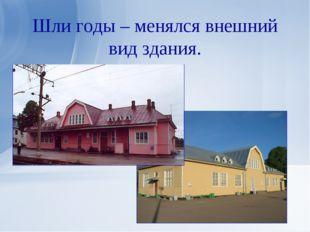 Шли годы – менялся внешний вид здания.