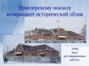 Приозерскому вокзалу возвращают исторический облик 2008г. Идут реставрационны