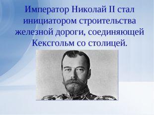 Император Николай II стал инициатором строительства железной дороги, соединяю