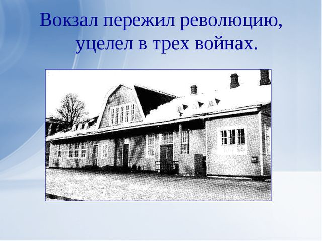 Вокзал пережил революцию, уцелел в трех войнах.
