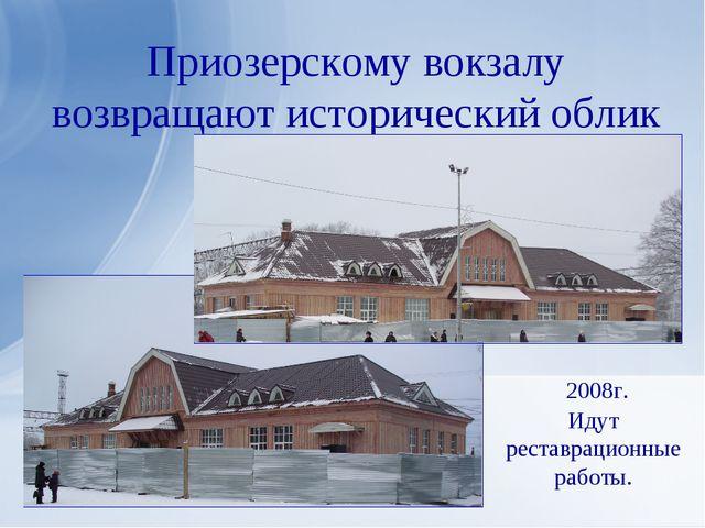 Приозерскому вокзалу возвращают исторический облик 2008г. Идут реставрационны...