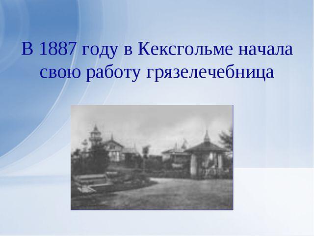 В 1887 году в Кексгольме начала свою работу грязелечебница