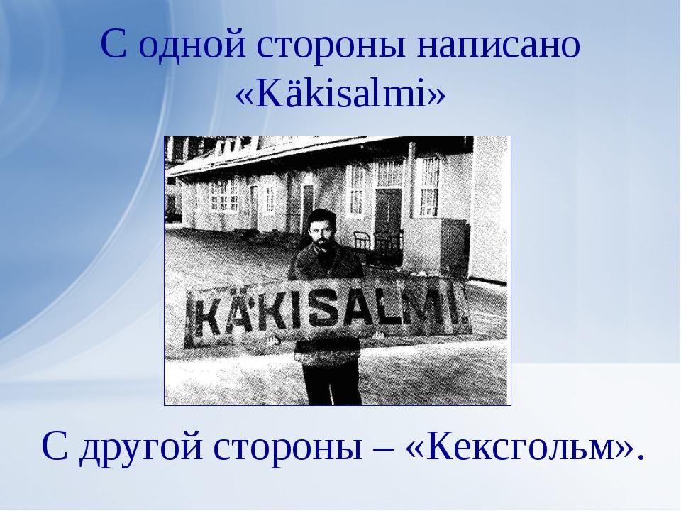 С одной стороны написано «Käkisalmi» С другой стороны – «Кексгольм».