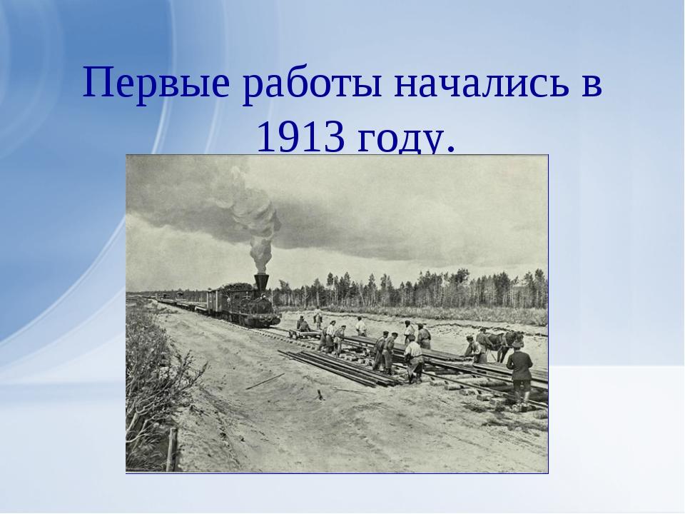 Первые работы начались в 1913 году.