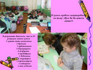 В результате выяснили, что из 25 учащихся нашего класса 5-хотят стать учител