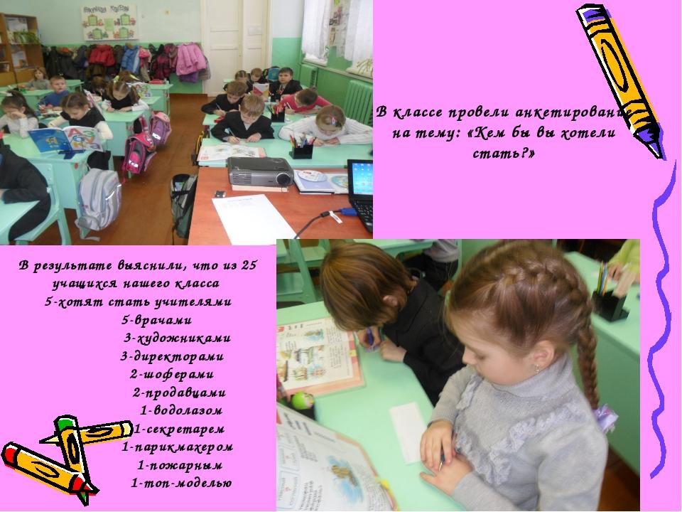 В результате выяснили, что из 25 учащихся нашего класса 5-хотят стать учител...