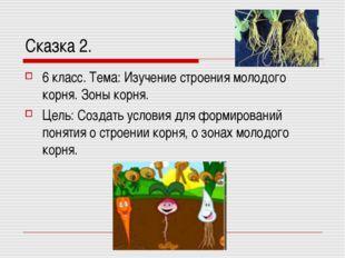 Сказка 2. 6 класс. Тема: Изучение строения молодого корня. Зоны корня. Цель: