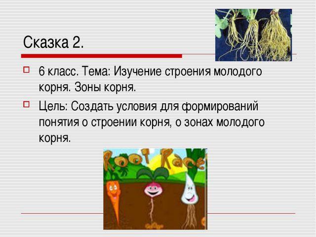 Сказка 2. 6 класс. Тема: Изучение строения молодого корня. Зоны корня. Цель:...