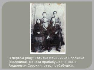 В первом ряду: Татьяна Ильинична Сорокина (Пелевина), мачеха прабабушки, и Ив