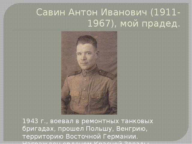 Савин Антон Иванович (1911-1967), мой прадед. 1943 г., воевал в ремонтных тан...