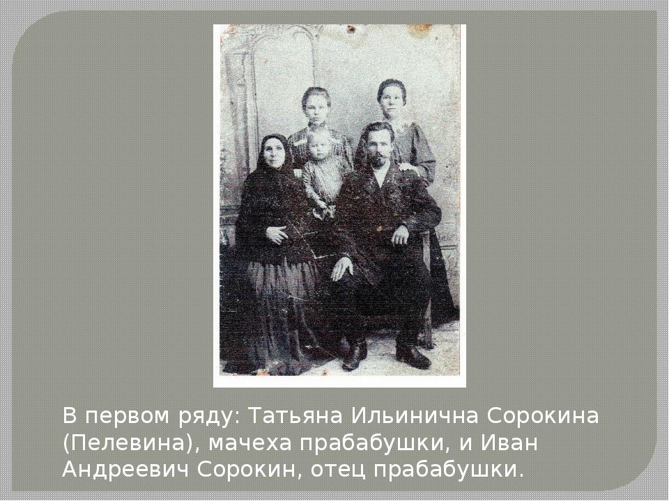 В первом ряду: Татьяна Ильинична Сорокина (Пелевина), мачеха прабабушки, и Ив...