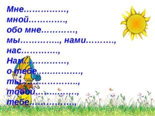 Мне……………, мной…………., обо мне…………, мы………….., нами………., нас…………., Нам……………, о т
