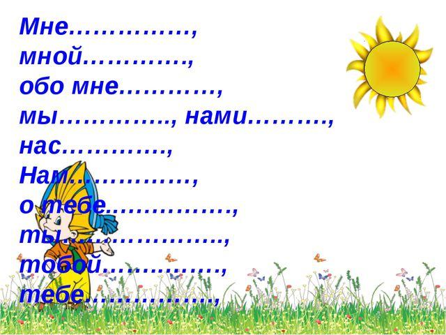 Мне……………, мной…………., обо мне…………, мы………….., нами………., нас…………., Нам……………, о т...