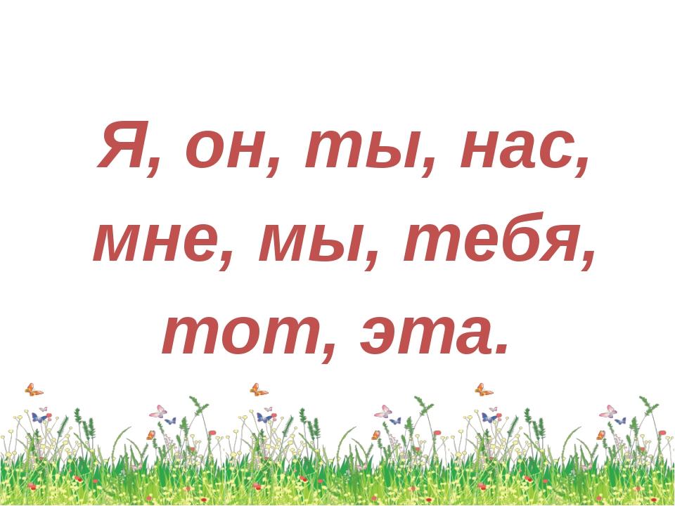 Я, он, ты, нас, мне, мы, тебя, тот, эта.