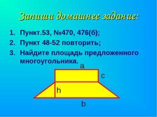 Запиши домашнее задание: Пункт.53, №470, 476(б); Пункт 48-52 повторить; Найди